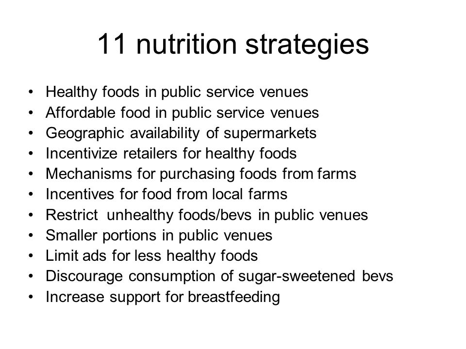 11 nutrition strategies Healthy foods in public service venues Affordable food in public service venues Geographic availability of supermarkets Incentivize retailers for healthy foods Mechanisms for purchasing foods from farms Incentives for food from local farms Restrict unhealthy foods/bevs in public venues Smaller portions in public venues Limit ads for less healthy foods Discourage consumption of sugar-sweetened bevs Increase support for breastfeeding