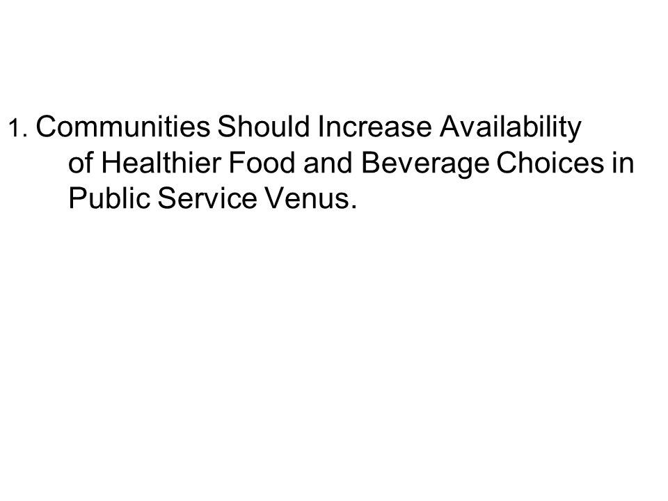 1. Communities Should Increase Availability of Healthier Food and Beverage Choices in Public Service Venus.