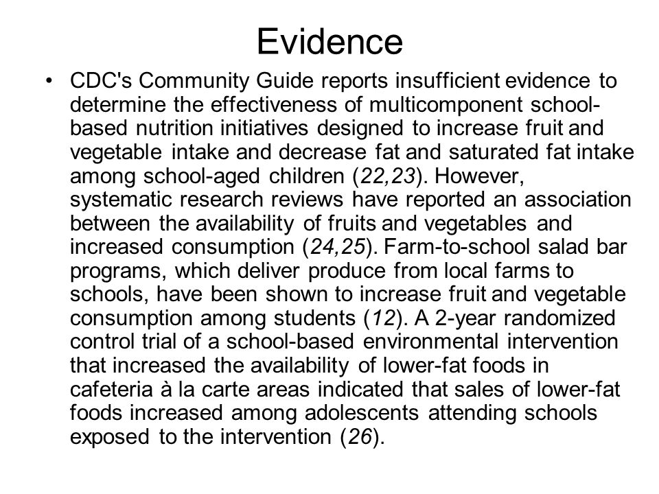 Evidence CDC s Community Guide reports insufficient evidence to determine the effectiveness of multicomponent school- based nutrition initiatives designed to increase fruit and vegetable intake and decrease fat and saturated fat intake among school-aged children (22,23).