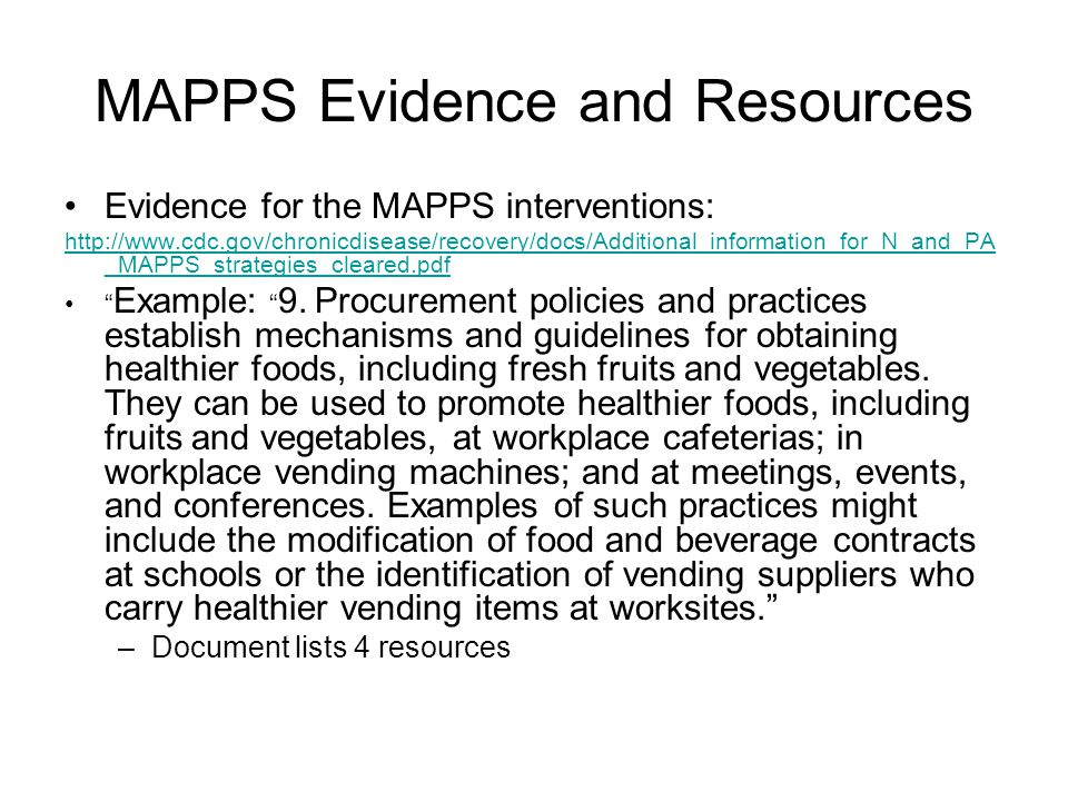 MAPPS Evidence and Resources Evidence for the MAPPS interventions: http://www.cdc.gov/chronicdisease/recovery/docs/Additional_information_for_N_and_PA _MAPPS_strategies_cleared.pdf Example: 9.