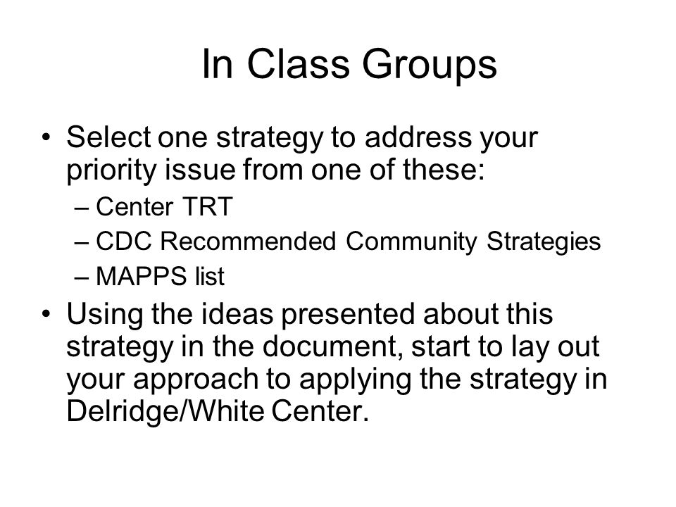 In Class Groups Select one strategy to address your priority issue from one of these: –Center TRT –CDC Recommended Community Strategies –MAPPS list Using the ideas presented about this strategy in the document, start to lay out your approach to applying the strategy in Delridge/White Center.