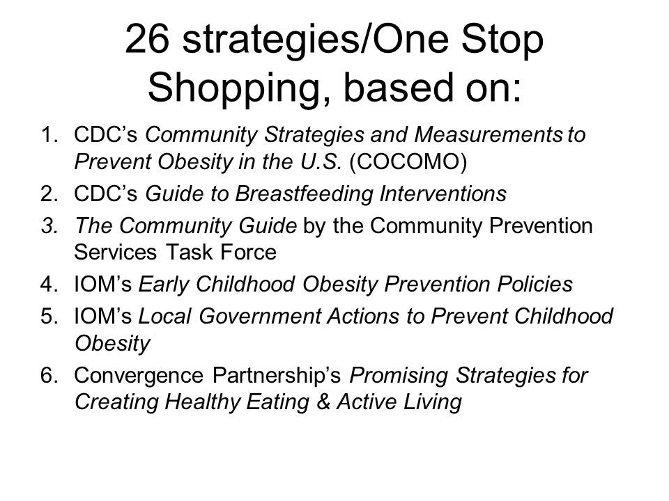 26 strategies/One Stop Shopping, based on: 1.CDC's Community Strategies and Measurements to Prevent Obesity in the U.S. (COCOMO) 2.CDC's Guide to Brea