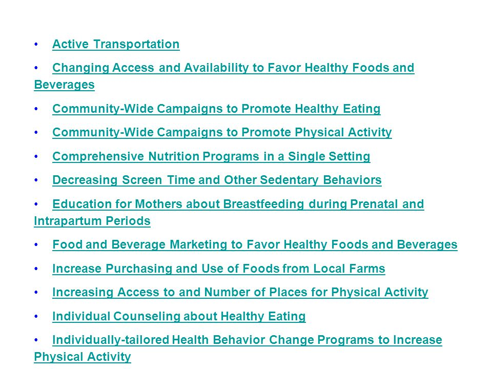 Active Transportation Changing Access and Availability to Favor Healthy Foods and BeveragesChanging Access and Availability to Favor Healthy Foods and Beverages Community-Wide Campaigns to Promote Healthy Eating Community-Wide Campaigns to Promote Physical Activity Comprehensive Nutrition Programs in a Single Setting Decreasing Screen Time and Other Sedentary Behaviors Education for Mothers about Breastfeeding during Prenatal and Intrapartum PeriodsEducation for Mothers about Breastfeeding during Prenatal and Intrapartum Periods Food and Beverage Marketing to Favor Healthy Foods and Beverages Increase Purchasing and Use of Foods from Local Farms Increasing Access to and Number of Places for Physical Activity Individual Counseling about Healthy Eating Individually-tailored Health Behavior Change Programs to Increase Physical ActivityIndividually-tailored Health Behavior Change Programs to Increase Physical Activity