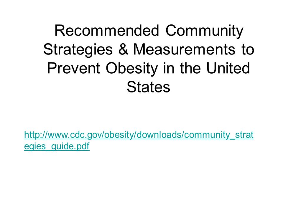 Recommended Community Strategies & Measurements to Prevent Obesity in the United States http://www.cdc.gov/obesity/downloads/community_strat egies_gui