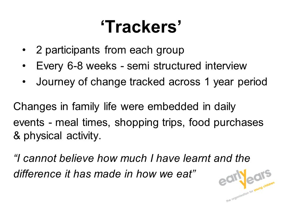 'Trackers' 2 participants from each group Every 6-8 weeks - semi structured interview Journey of change tracked across 1 year period Changes in family life were embedded in daily events - meal times, shopping trips, food purchases & physical activity.
