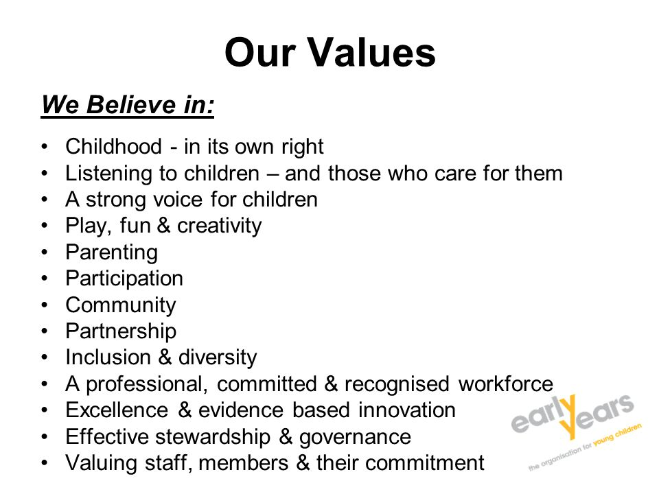 Our Values We Believe in: Childhood - in its own right Listening to children – and those who care for them A strong voice for children Play, fun & creativity Parenting Participation Community Partnership Inclusion & diversity A professional, committed & recognised workforce Excellence & evidence based innovation Effective stewardship & governance Valuing staff, members & their commitment