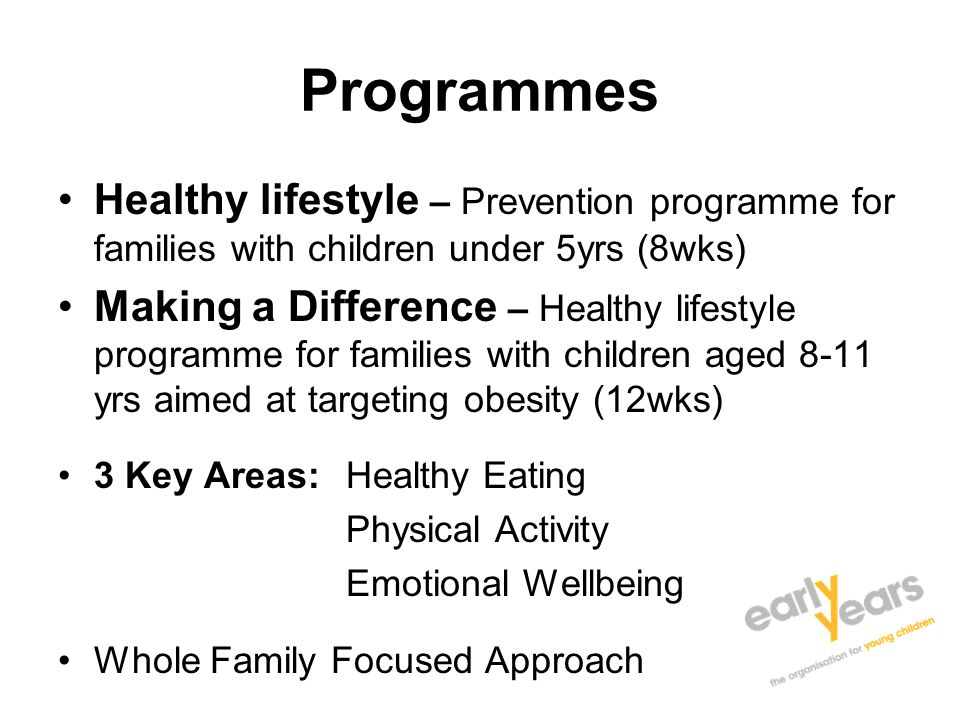 Programmes Healthy lifestyle – Prevention programme for families with children under 5yrs (8wks) Making a Difference – Healthy lifestyle programme for families with children aged 8-11 yrs aimed at targeting obesity (12wks) 3 Key Areas: Healthy Eating Physical Activity Emotional Wellbeing Whole Family Focused Approach