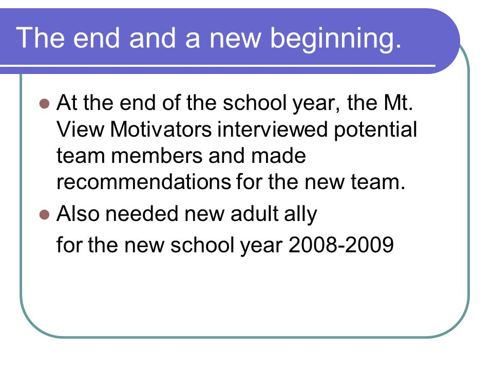 The end and a new beginning. At the end of the school year, the Mt. View Motivators interviewed potential team members and made recommendations for th