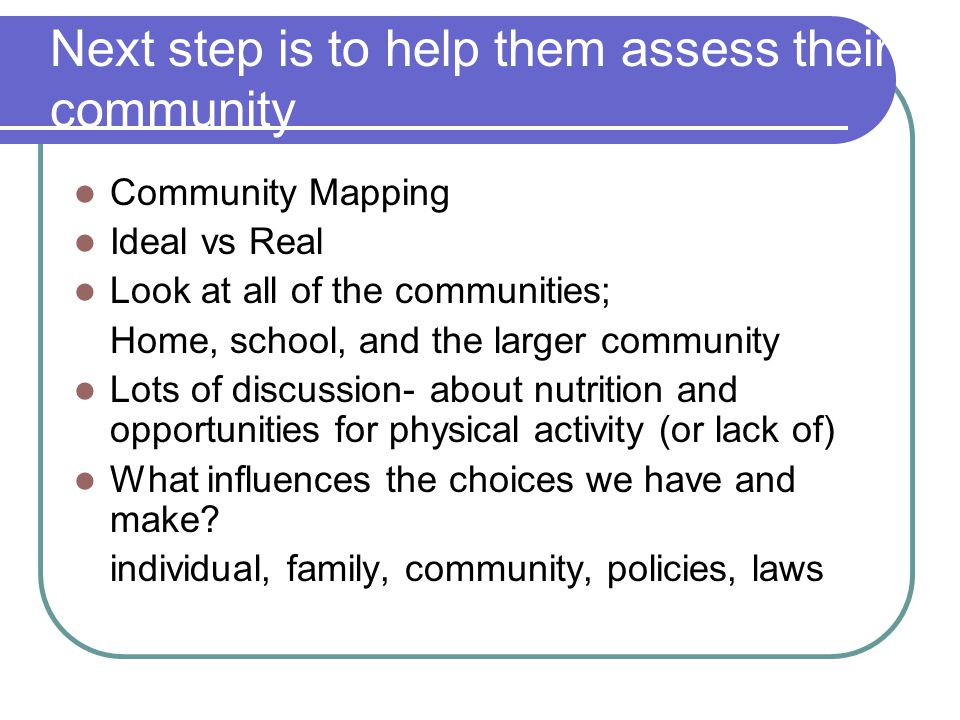 Next step is to help them assess their community Community Mapping Ideal vs Real Look at all of the communities; Home, school, and the larger communit