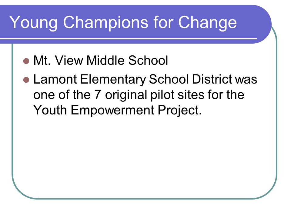Young Champions for Change Mt. View Middle School Lamont Elementary School District was one of the 7 original pilot sites for the Youth Empowerment Pr