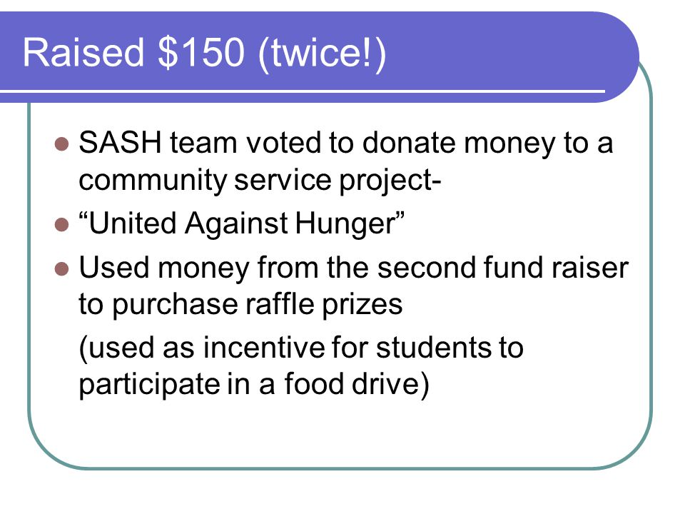 "Raised $150 (twice!) SASH team voted to donate money to a community service project- ""United Against Hunger"" Used money from the second fund raiser to"