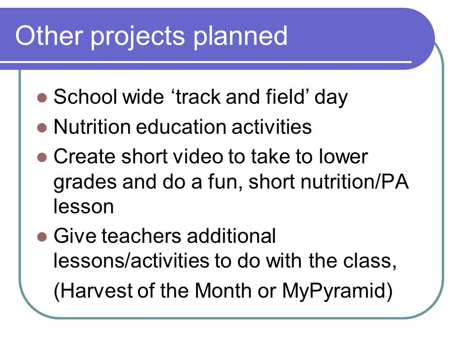 Other projects planned School wide 'track and field' day Nutrition education activities Create short video to take to lower grades and do a fun, short
