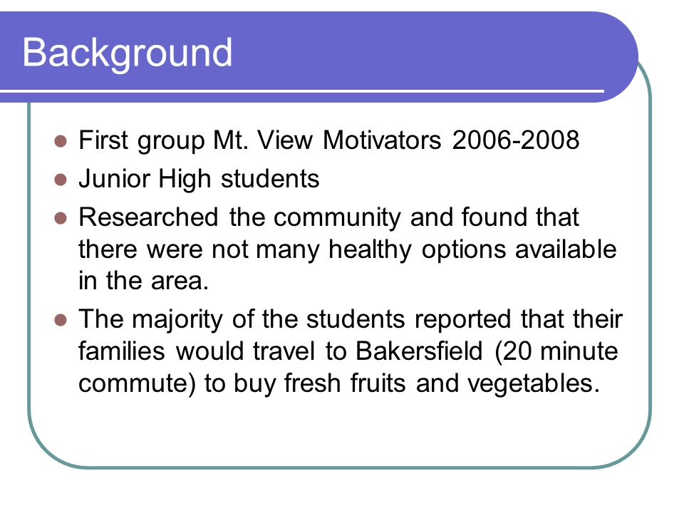 Background First group Mt. View Motivators 2006-2008 Junior High students Researched the community and found that there were not many healthy options