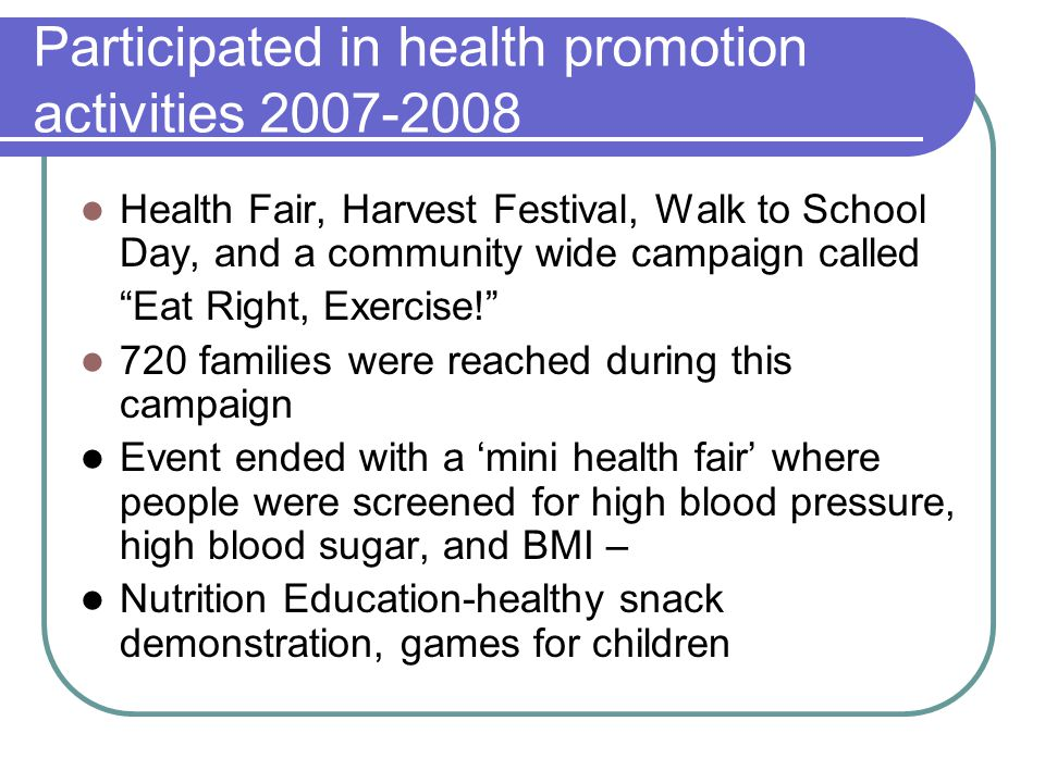 "Participated in health promotion activities 2007-2008 Health Fair, Harvest Festival, Walk to School Day, and a community wide campaign called ""Eat Rig"