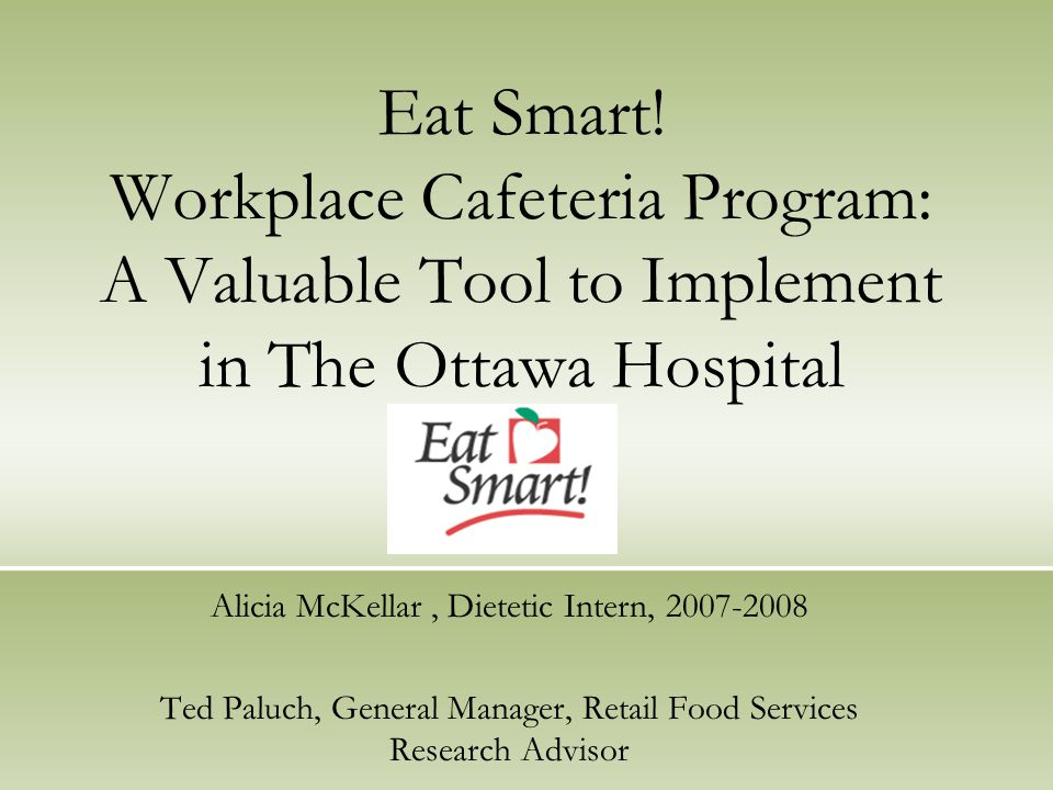 Eat Smart! Workplace Cafeteria Program: A Valuable Tool to Implement in The Ottawa Hospital Alicia McKellar, Dietetic Intern, 2007-2008 Ted Paluch, Ge