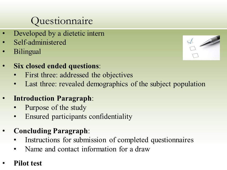 Developed by a dietetic intern Self-administered Bilingual Six closed ended questions: First three: addressed the objectives Last three: revealed demographics of the subject population Introduction Paragraph: Purpose of the study Ensured participants confidentiality Concluding Paragraph: Instructions for submission of completed questionnaires Name and contact information for a draw Pilot test Questionnaire