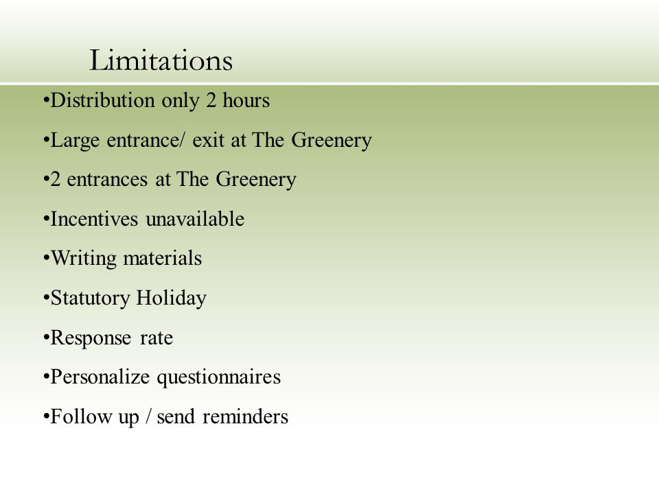 Limitations Distribution only 2 hours Large entrance/ exit at The Greenery 2 entrances at The Greenery Incentives unavailable Writing materials Statutory Holiday Response rate Personalize questionnaires Follow up / send reminders