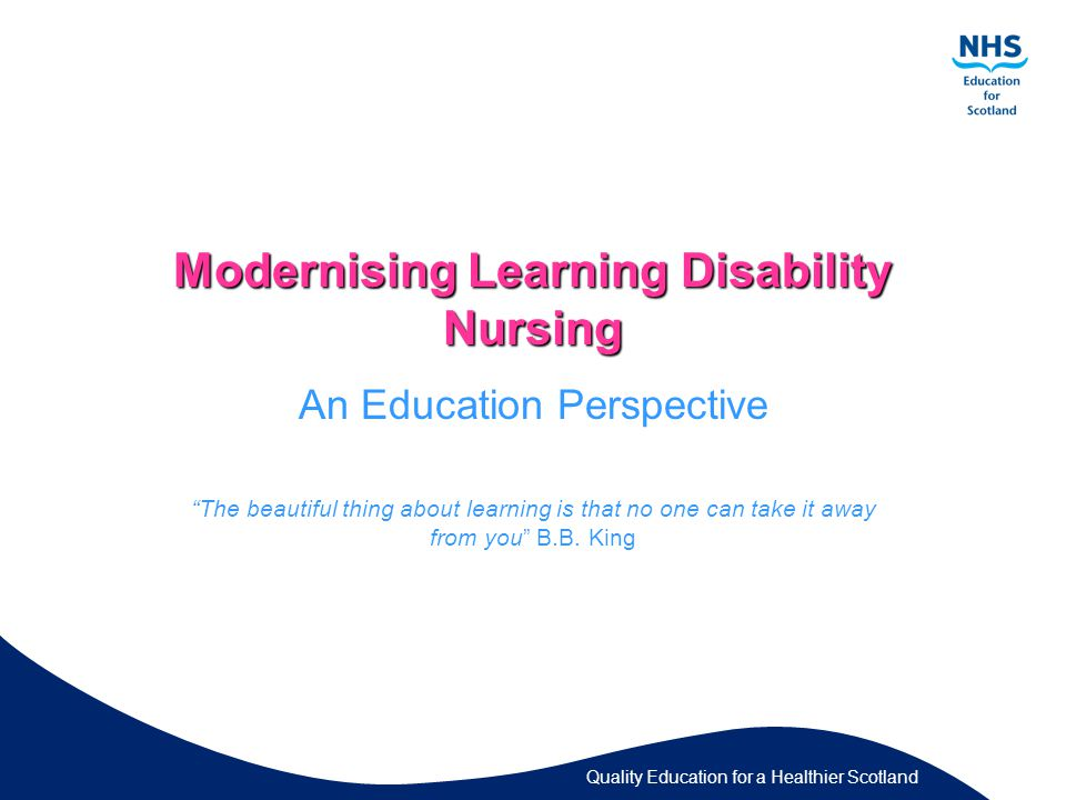 Quality Education for a Healthier Scotland Modernising Learning Disability Nursing An Education Perspective The beautiful thing about learning is that no one can take it away from you B.B.