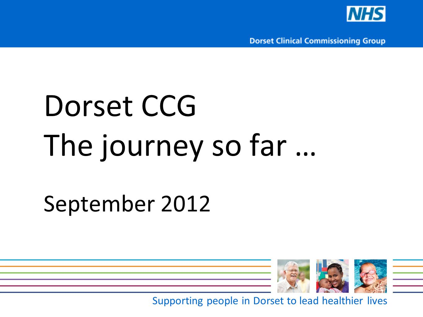 Supporting people in Dorset to lead healthier lives  102 GP practices  13 localities  Serving 763,000+ people  Third largest CCG in the England  Six clinical commissioning programmes  Two health and wellbeing boards Key facts