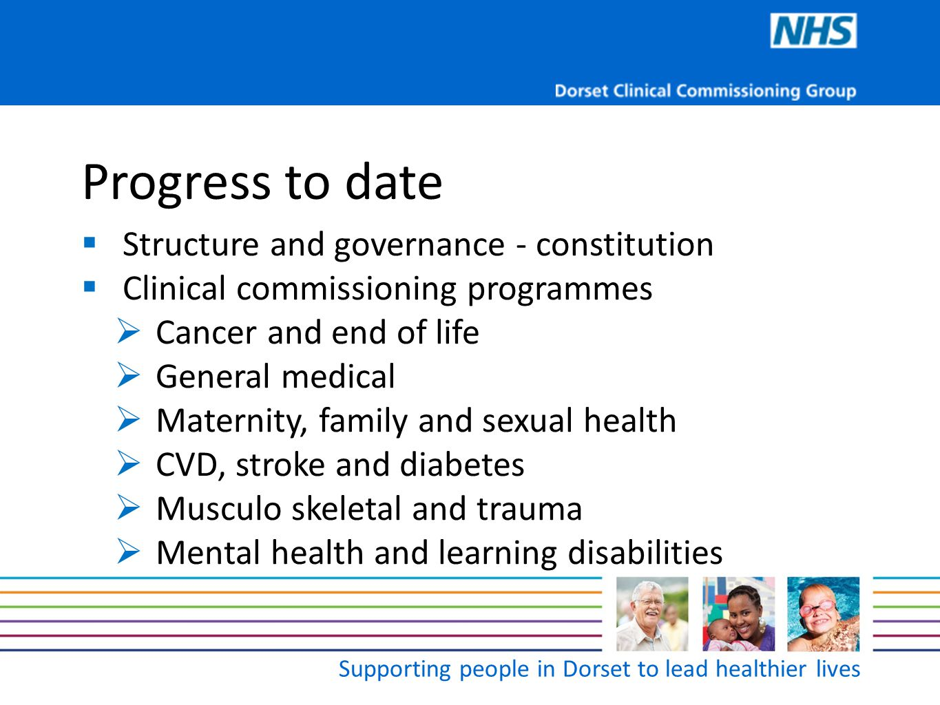 Supporting people in Dorset to lead healthier lives Progress to date  Mission, aim and values  Setting up the organisation we want  Working in partnership  Commissioning intentions  Authorisation  Early communications – web site, bulletins and newsletters