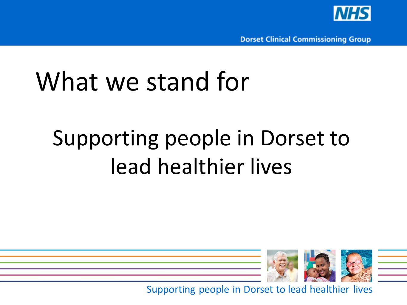 Supporting people in Dorset to lead healthier lives What we stand for Supporting people in Dorset to lead healthier lives