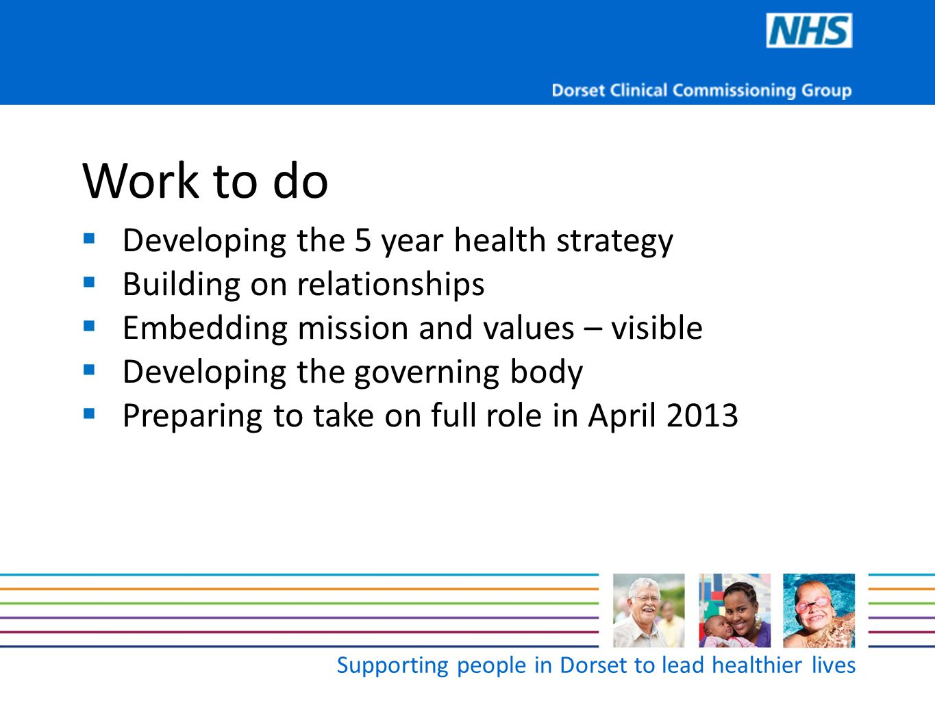 Supporting people in Dorset to lead healthier lives Work to do  Developing the 5 year health strategy  Building on relationships  Embedding mission