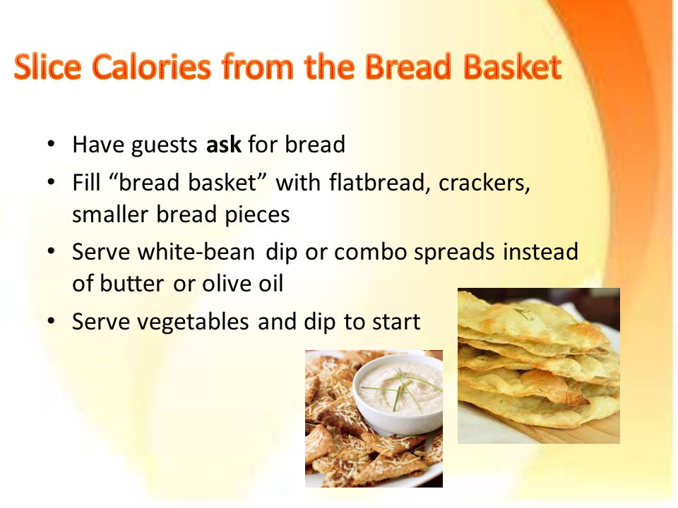Have guests ask for bread Fill bread basket with flatbread, crackers, smaller bread pieces Serve white-bean dip or combo spreads instead of butter or olive oil Serve vegetables and dip to start