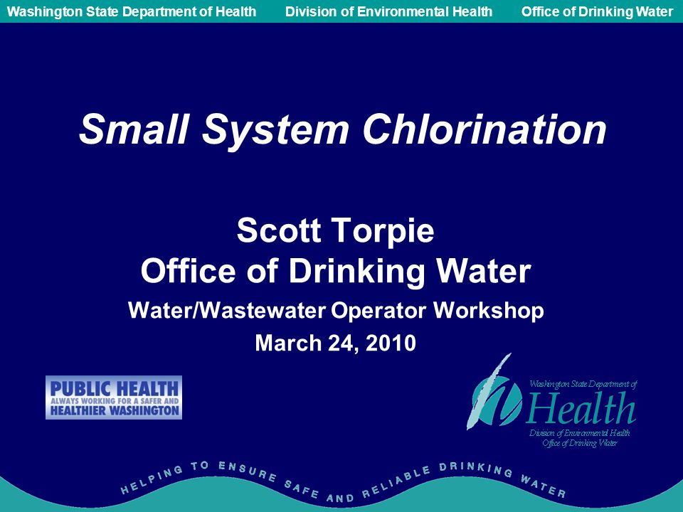 Public Health - Always Working for a Safer and Healthier Washington Washington State Department of Health Division of Environmental HealthOffice of Drinking Water Small System Chlorination Scott Torpie Office of Drinking Water Water/Wastewater Operator Workshop March 24, 2010