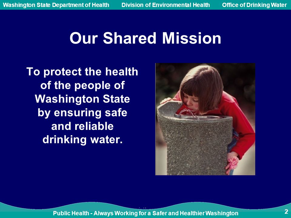 Public Health - Always Working for a Safer and Healthier Washington Washington State Department of Health Division of Environmental HealthOffice of Drinking Water 2 Our Shared Mission To protect the health of the people of Washington State by ensuring safe and reliable drinking water.