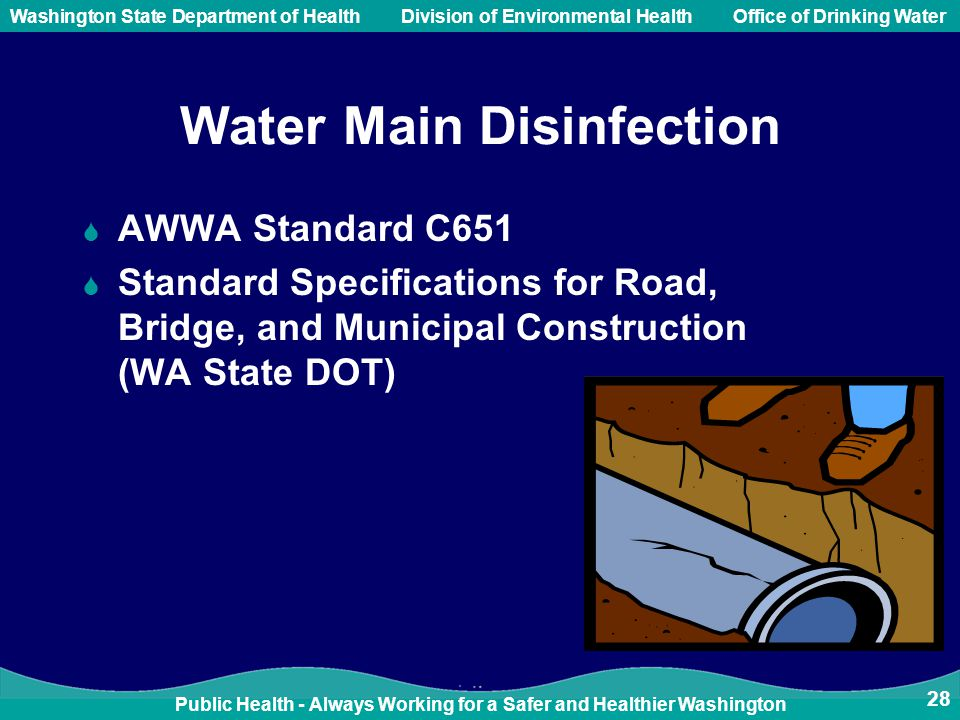 Public Health - Always Working for a Safer and Healthier Washington Washington State Department of Health Division of Environmental HealthOffice of Drinking Water 28 Water Main Disinfection  AWWA Standard C651  Standard Specifications for Road, Bridge, and Municipal Construction (WA State DOT)