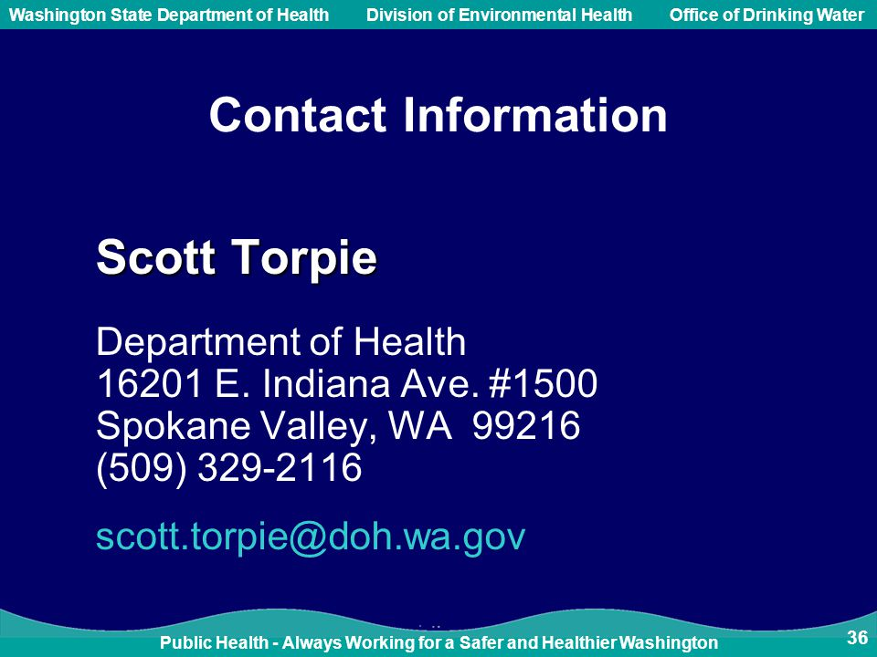Public Health - Always Working for a Safer and Healthier Washington Washington State Department of Health Division of Environmental HealthOffice of Drinking Water 36 Contact Information Scott Torpie Department of Health 16201 E.