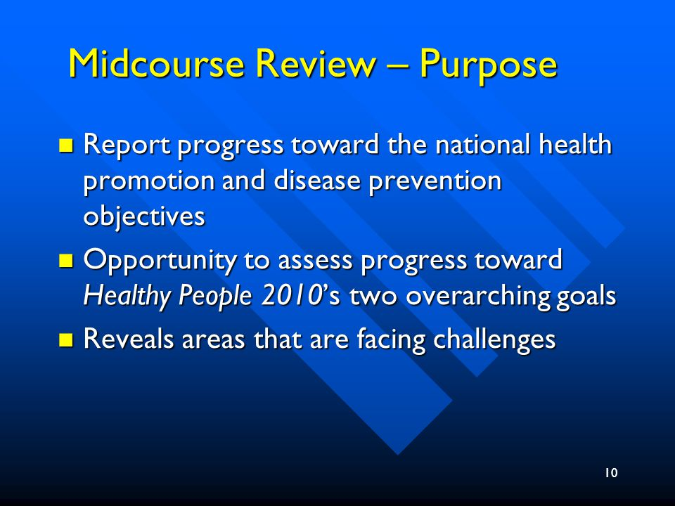 10 Midcourse Review – Purpose Report progress toward the national health promotion and disease prevention objectives Report progress toward the national health promotion and disease prevention objectives Opportunity to assess progress toward Healthy People 2010's two overarching goals Opportunity to assess progress toward Healthy People 2010's two overarching goals Reveals areas that are facing challenges Reveals areas that are facing challenges