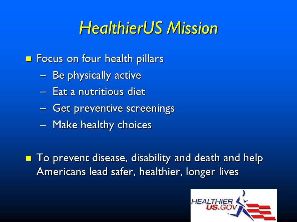 HealthierUS Mission Focus on four health pillars Focus on four health pillars – Be physically active – Eat a nutritious diet – Get preventive screenings – Make healthy choices To prevent disease, disability and death and help Americans lead safer, healthier, longer lives To prevent disease, disability and death and help Americans lead safer, healthier, longer lives