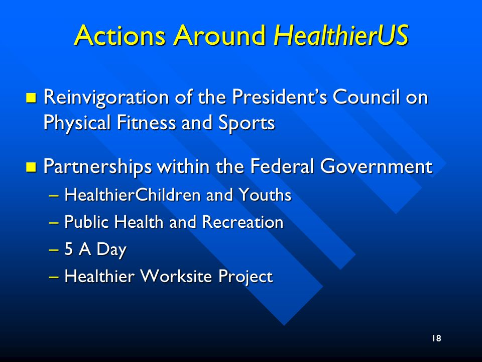 18 Actions Around HealthierUS Reinvigoration of the President's Council on Physical Fitness and Sports Reinvigoration of the President's Council on Physical Fitness and Sports Partnerships within the Federal Government Partnerships within the Federal Government –HealthierChildren and Youths –Public Health and Recreation –5 A Day –Healthier Worksite Project