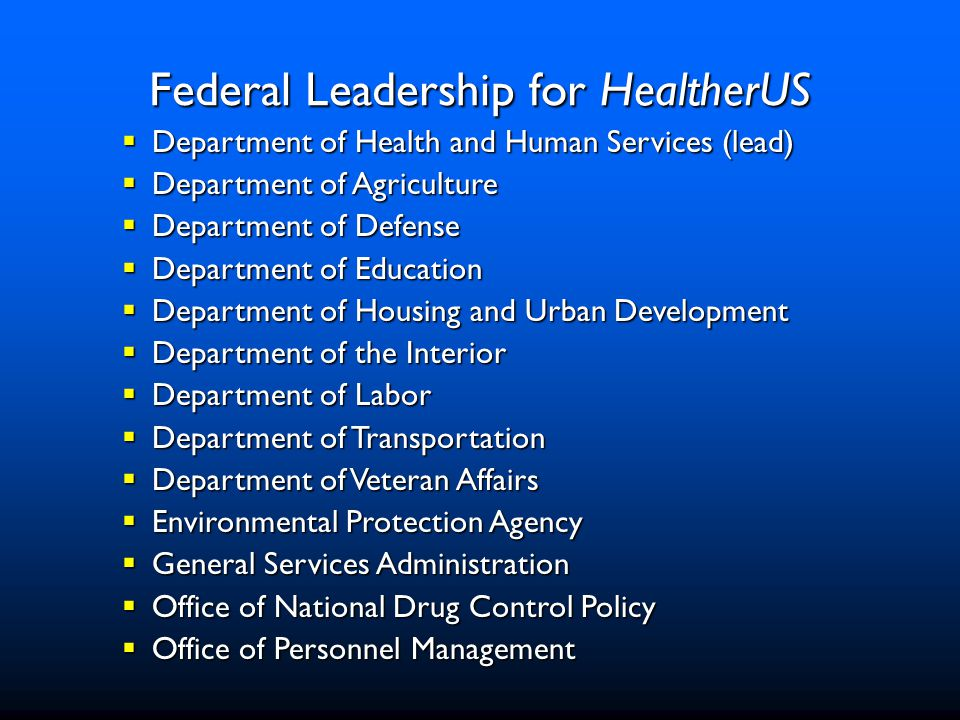  Department of Health and Human Services (lead)  Department of Agriculture  Department of Defense  Department of Education  Department of Housing and Urban Development  Department of the Interior  Department of Labor  Department of Transportation  Department of Veteran Affairs  Environmental Protection Agency  General Services Administration  Office of National Drug Control Policy  Office of Personnel Management Federal Leadership for HealtherUS