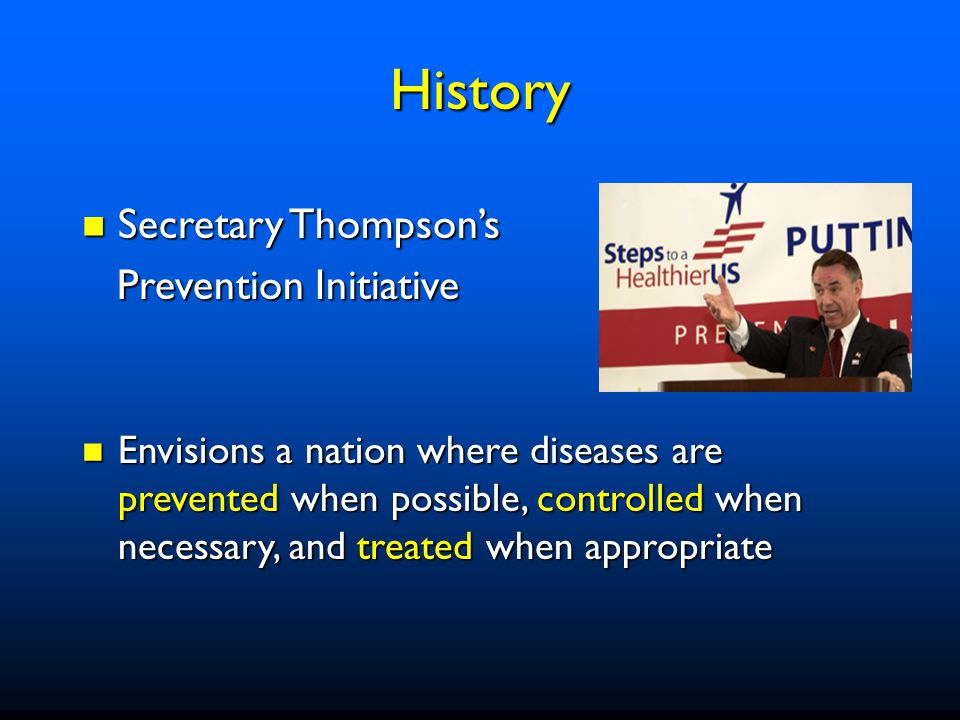 Secretary Thompson's Secretary Thompson's Prevention Initiative Prevention Initiative Envisions a nation where diseases are prevented when possible, controlled when necessary, and treated when appropriate Envisions a nation where diseases are prevented when possible, controlled when necessary, and treated when appropriate History