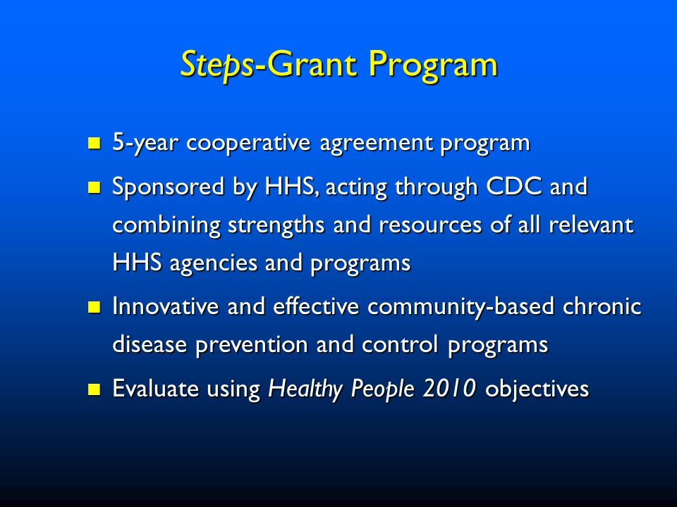 5-year cooperative agreement program 5-year cooperative agreement program Sponsored by HHS, acting through CDC and combining strengths and resources of all relevant HHS agencies and programs Sponsored by HHS, acting through CDC and combining strengths and resources of all relevant HHS agencies and programs Innovative and effective community-based chronic disease prevention and control programs Innovative and effective community-based chronic disease prevention and control programs Evaluate using Healthy People 2010 objectives Evaluate using Healthy People 2010 objectives Steps-Grant Program