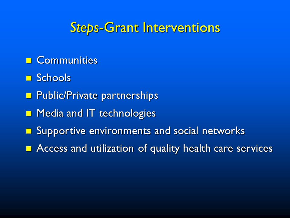 Communities Communities Schools Schools Public/Private partnerships Public/Private partnerships Media and IT technologies Media and IT technologies Supportive environments and social networks Supportive environments and social networks Access and utilization of quality health care services Access and utilization of quality health care services Steps-Grant Interventions