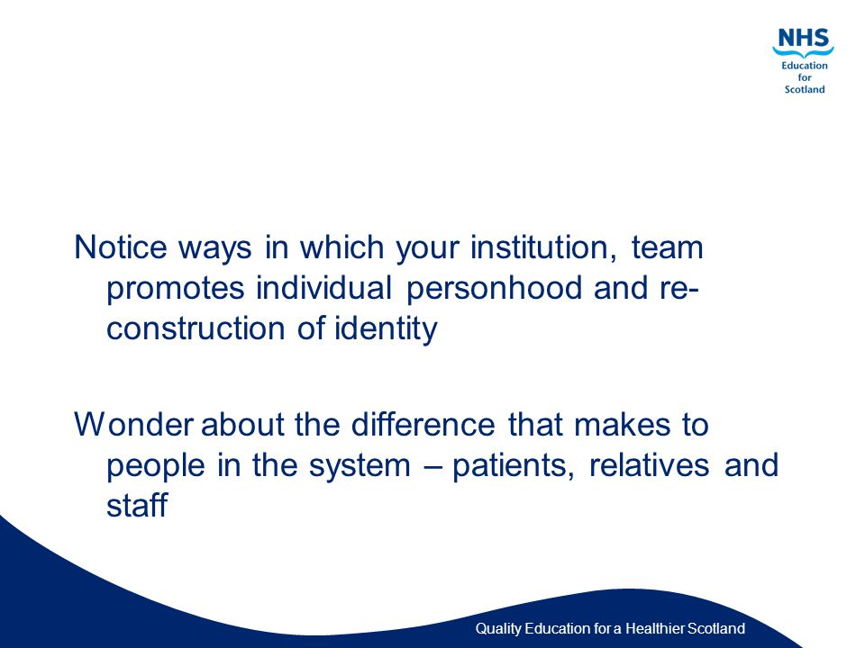 Quality Education for a Healthier Scotland Notice ways in which your institution, team promotes individual personhood and re- construction of identity Wonder about the difference that makes to people in the system – patients, relatives and staff