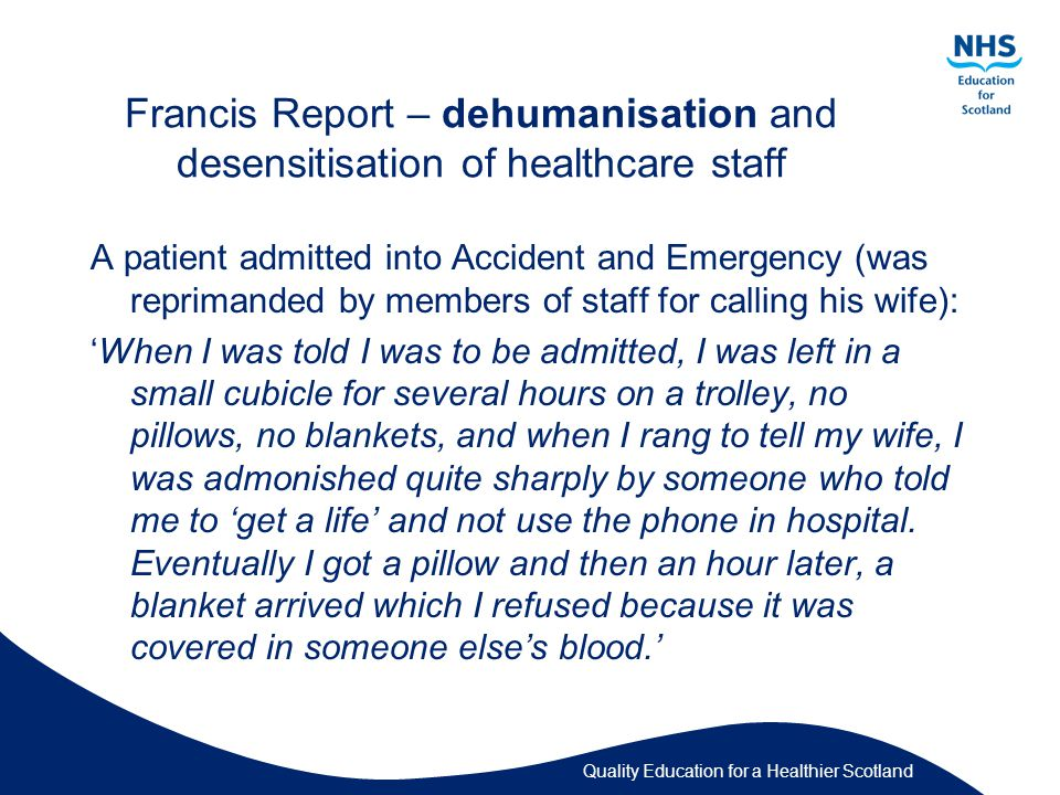 Francis Report – dehumanisation and desensitisation of healthcare staff A patient admitted into Accident and Emergency (was reprimanded by members of staff for calling his wife): 'When I was told I was to be admitted, I was left in a small cubicle for several hours on a trolley, no pillows, no blankets, and when I rang to tell my wife, I was admonished quite sharply by someone who told me to 'get a life' and not use the phone in hospital.