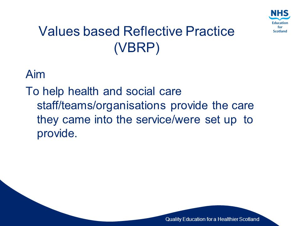 Quality Education for a Healthier Scotland Values Based Reflective Practice (VBRP) Intended Outcomes To help staff/team/organisations (Re)connect with their core values, motivations Enhance their person-centred practice Deepen (or enable deepening) of their relationship with colleagues Develop their resilience and well-being