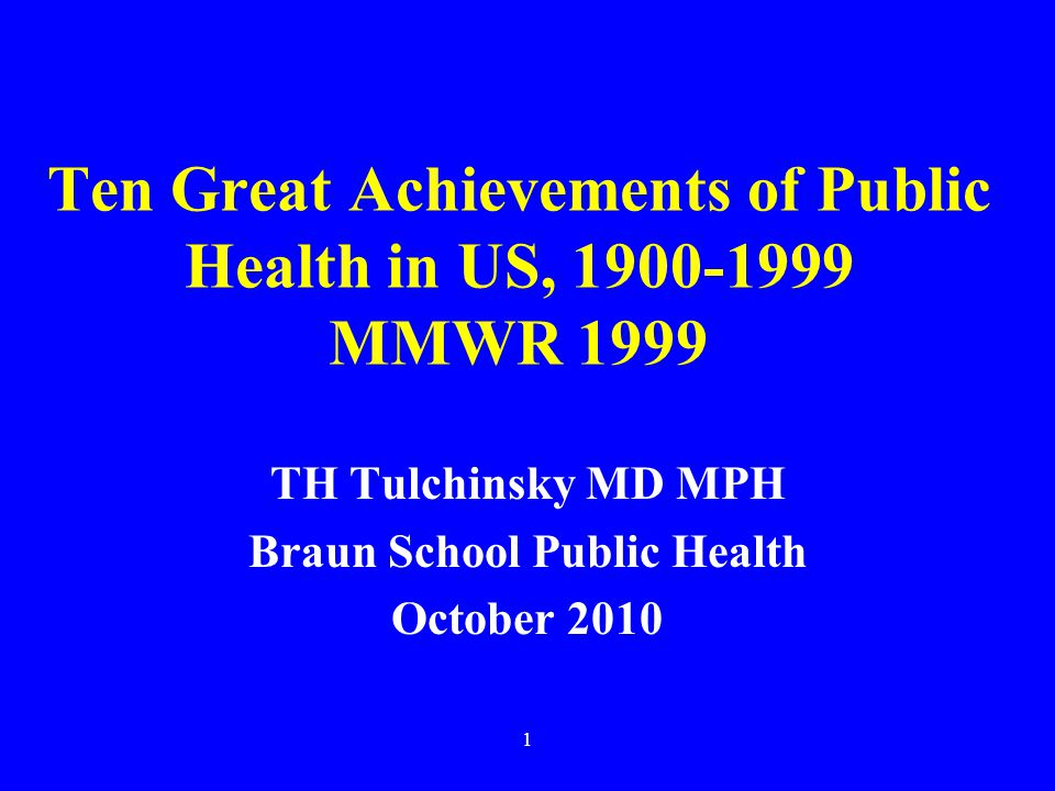 1 Ten Great Achievements of Public Health in US, 1900-1999 MMWR 1999 TH Tulchinsky MD MPH Braun School Public Health October 2010