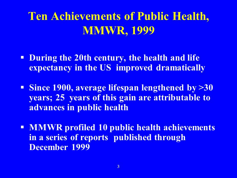 3 Ten Achievements of Public Health, MMWR, 1999  During the 20th century, the health and life expectancy in the US improved dramatically  Since 1900, average lifespan lengthened by >30 years; 25 years of this gain are attributable to advances in public health  MMWR profiled 10 public health achievements in a series of reports published through December 1999