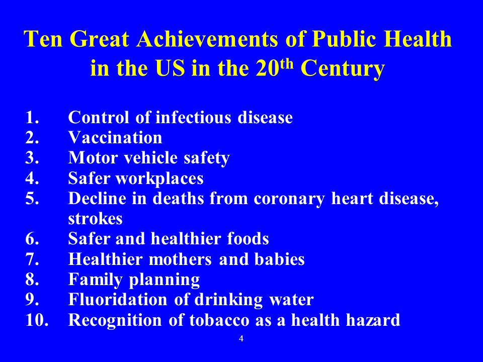 4 Ten Great Achievements of Public Health in the US in the 20 th Century 1.Control of infectious disease 2.Vaccination 3.Motor vehicle safety 4.Safer workplaces 5.Decline in deaths from coronary heart disease, strokes 6.Safer and healthier foods 7.Healthier mothers and babies 8.Family planning 9.Fluoridation of drinking water 10.Recognition of tobacco as a health hazard