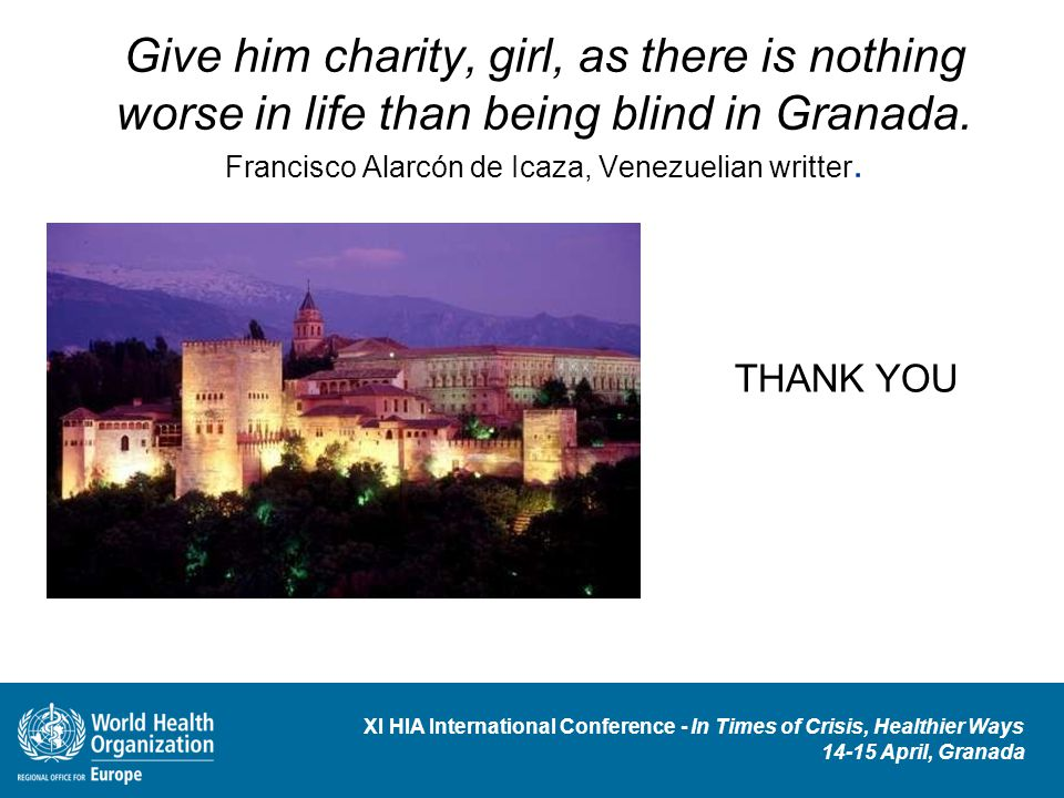 XI HIA International Conference - In Times of Crisis, Healthier Ways 14-15 April, Granada Give him charity, girl, as there is nothing worse in life than being blind in Granada.