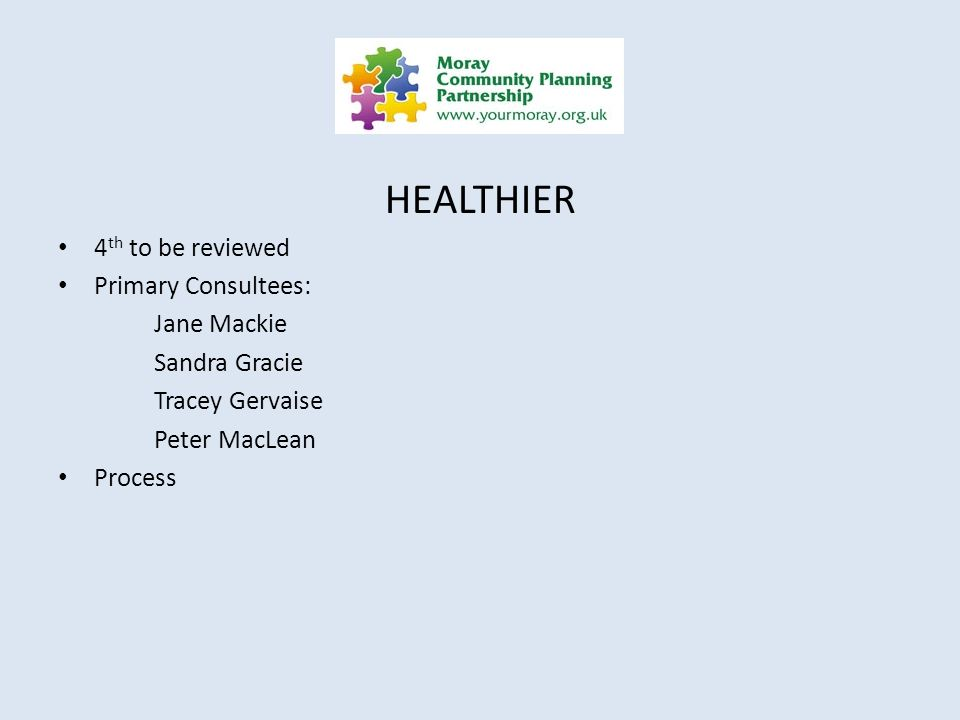 HEALTHIER 4 th to be reviewed Primary Consultees: Jane Mackie Sandra Gracie Tracey Gervaise Peter MacLean Process