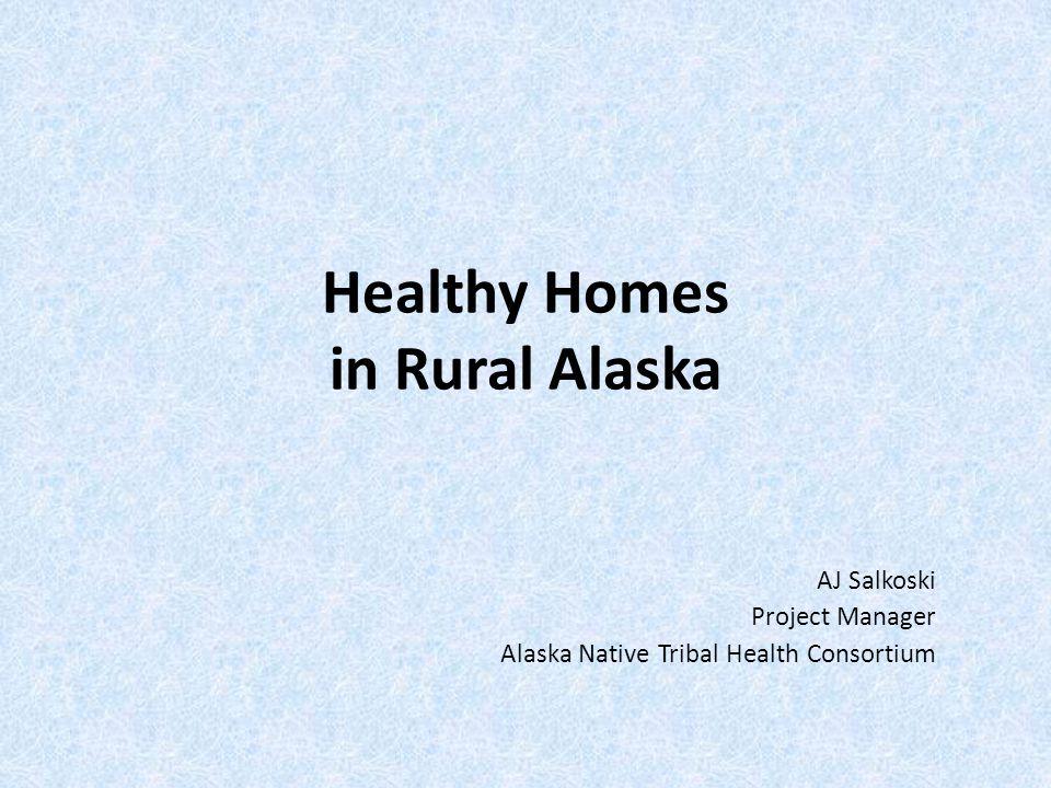 Healthy Homes in Rural Alaska AJ Salkoski Project Manager Alaska Native Tribal Health Consortium