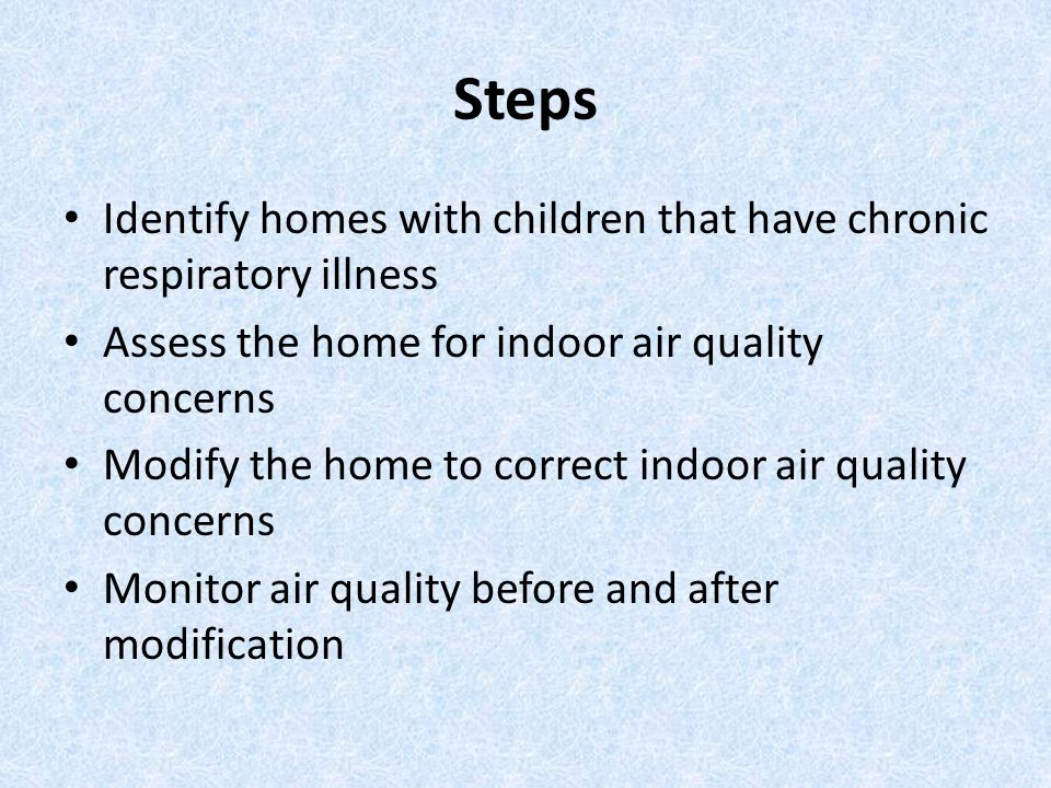 Steps Identify homes with children that have chronic respiratory illness Assess the home for indoor air quality concerns Modify the home to correct indoor air quality concerns Monitor air quality before and after modification
