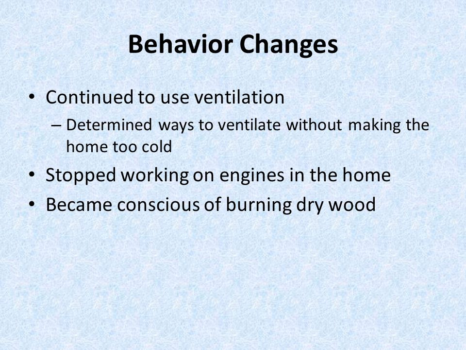 Behavior Changes Continued to use ventilation – Determined ways to ventilate without making the home too cold Stopped working on engines in the home Became conscious of burning dry wood