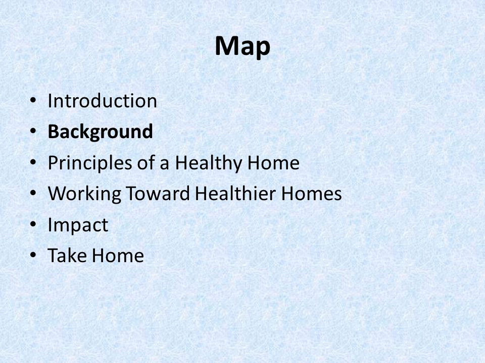 Map Introduction Background Principles of a Healthy Home Working Toward Healthier Homes Impact Take Home